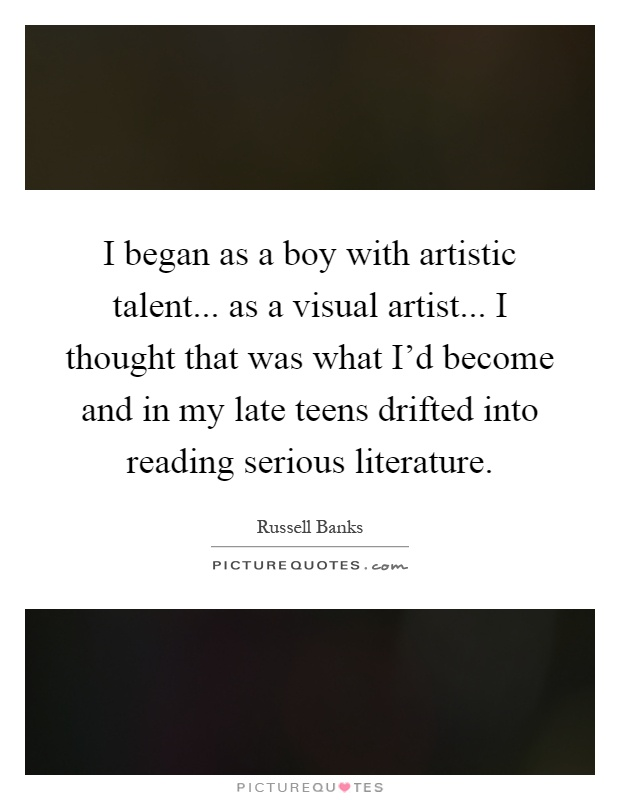 I began as a boy with artistic talent... as a visual artist... I thought that was what I'd become and in my late teens drifted into reading serious literature Picture Quote #1
