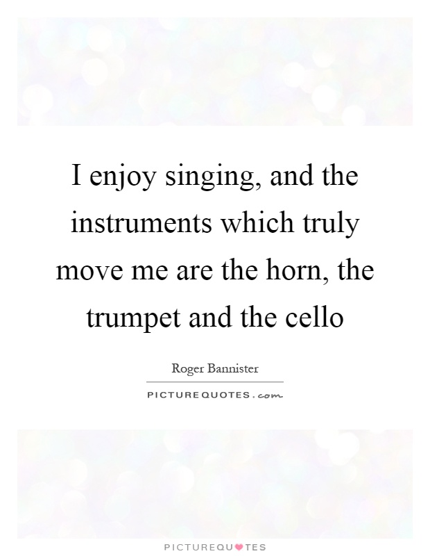 I enjoy singing, and the instruments which truly move me are the horn, the trumpet and the cello Picture Quote #1