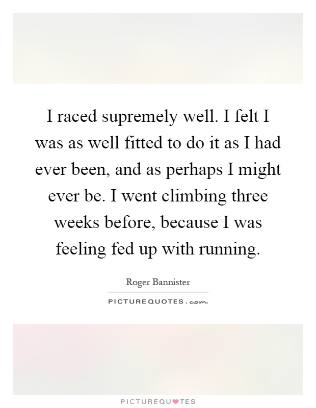 I raced supremely well. I felt I was as well fitted to do it as I had ever been, and as perhaps I might ever be. I went climbing three weeks before, because I was feeling fed up with running Picture Quote #1