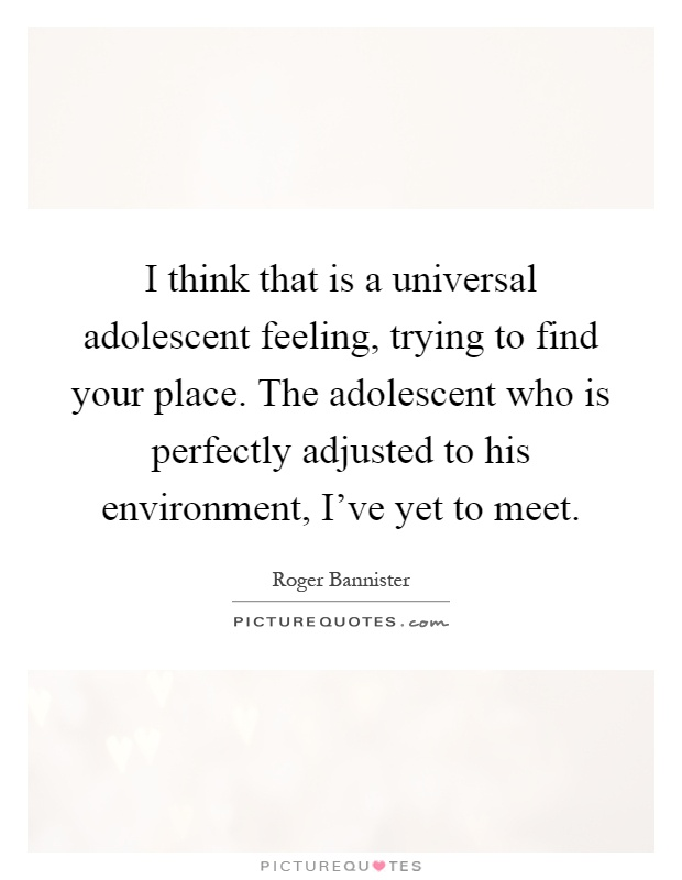 I think that is a universal adolescent feeling, trying to find your place. The adolescent who is perfectly adjusted to his environment, I've yet to meet Picture Quote #1