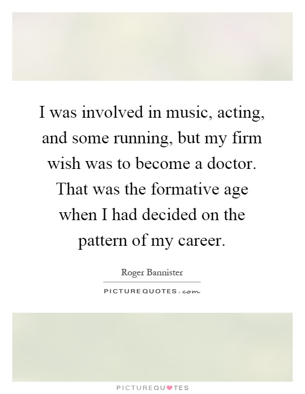 I was involved in music, acting, and some running, but my firm wish was to become a doctor. That was the formative age when I had decided on the pattern of my career Picture Quote #1