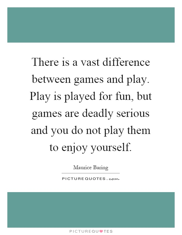 There is a vast difference between games and play. Play is played for fun, but games are deadly serious and you do not play them to enjoy yourself Picture Quote #1