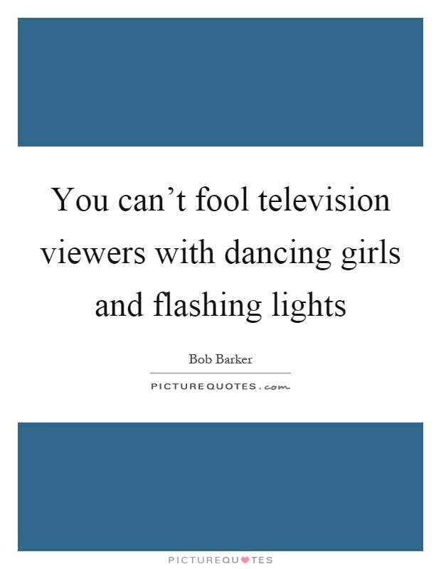 You can't fool television viewers with dancing girls and flashing lights Picture Quote #1