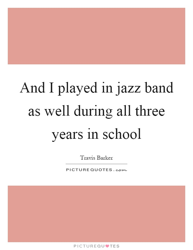 And I played in jazz band as well during all three years in school Picture Quote #1