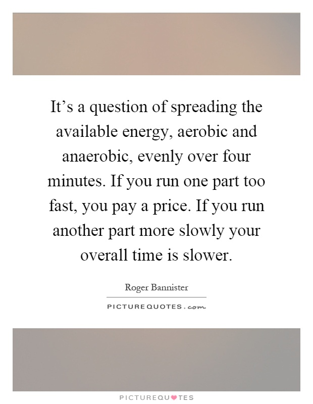 It's a question of spreading the available energy, aerobic and anaerobic, evenly over four minutes. If you run one part too fast, you pay a price. If you run another part more slowly your overall time is slower Picture Quote #1