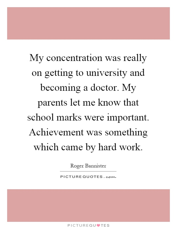 My concentration was really on getting to university and becoming a doctor. My parents let me know that school marks were important. Achievement was something which came by hard work Picture Quote #1
