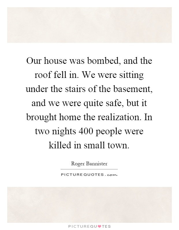 Our house was bombed, and the roof fell in. We were sitting under the stairs of the basement, and we were quite safe, but it brought home the realization. In two nights 400 people were killed in small town Picture Quote #1
