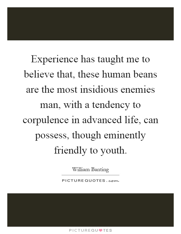 Experience has taught me to believe that, these human beans are the most insidious enemies man, with a tendency to corpulence in advanced life, can possess, though eminently friendly to youth Picture Quote #1