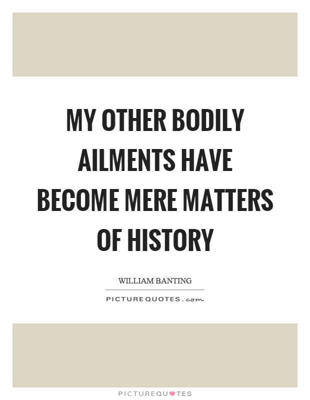 My other bodily ailments have become mere matters of history Picture Quote #1
