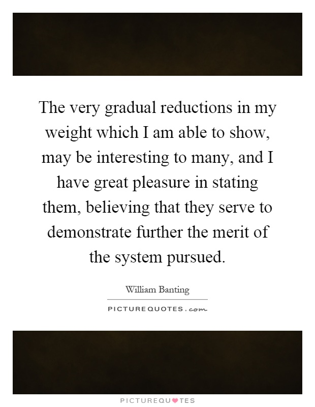 The very gradual reductions in my weight which I am able to show, may be interesting to many, and I have great pleasure in stating them, believing that they serve to demonstrate further the merit of the system pursued Picture Quote #1