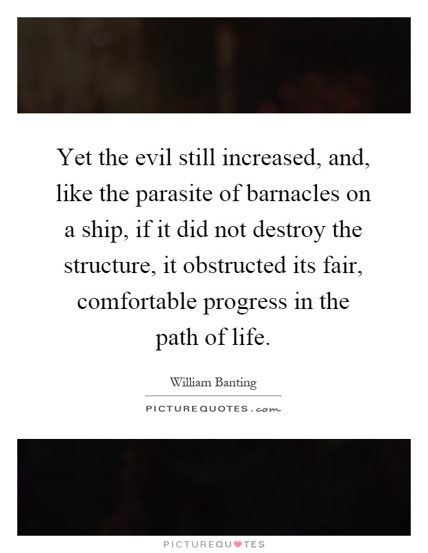 Yet the evil still increased, and, like the parasite of barnacles on a ship, if it did not destroy the structure, it obstructed its fair, comfortable progress in the path of life Picture Quote #1