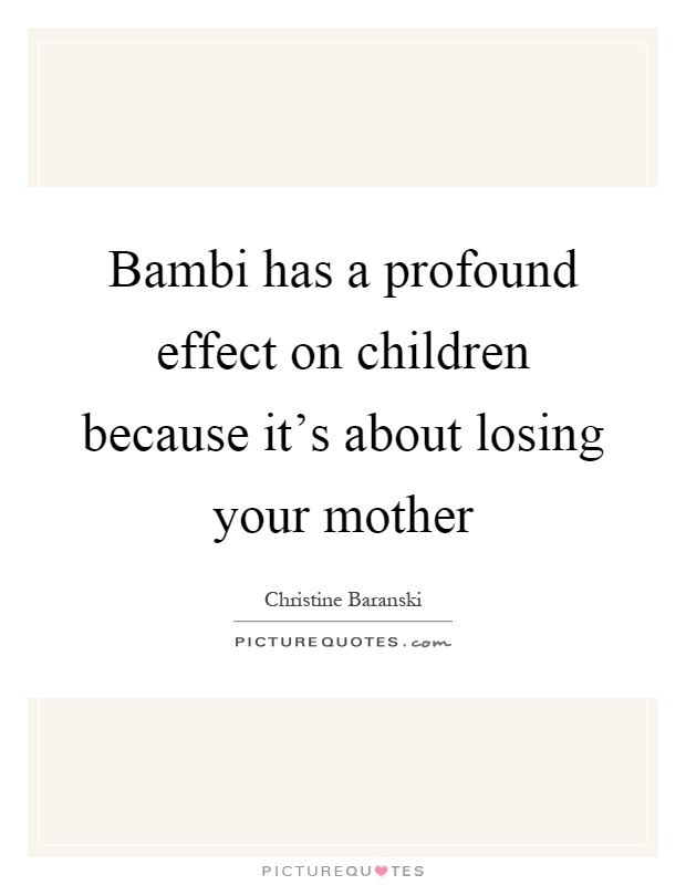 Bambi has a profound effect on children because it's about losing your mother Picture Quote #1