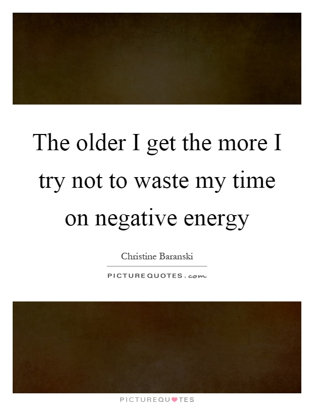 The older I get the more I try not to waste my time on negative energy Picture Quote #1