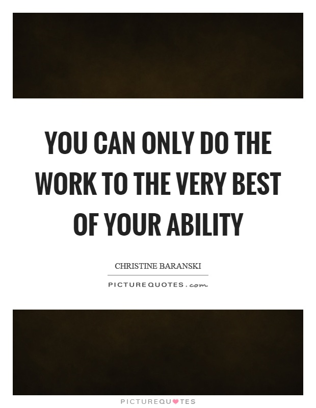 You can only do the work to the very best of your ability Picture Quote #1