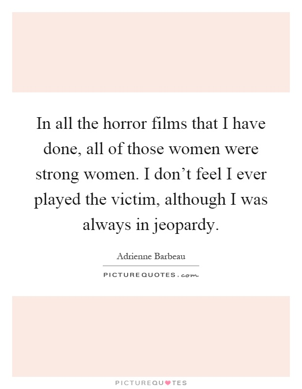 In all the horror films that I have done, all of those women were strong women. I don't feel I ever played the victim, although I was always in jeopardy Picture Quote #1