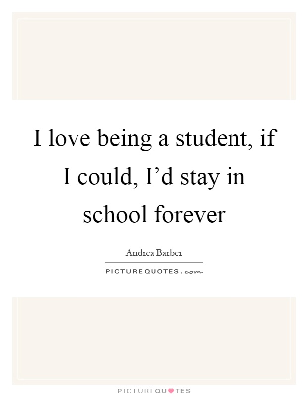 I love being a student, if I could, I'd stay in school forever Picture Quote #1