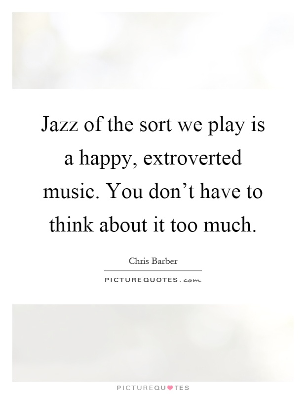 Jazz of the sort we play is a happy, extroverted music. You don't have to think about it too much Picture Quote #1