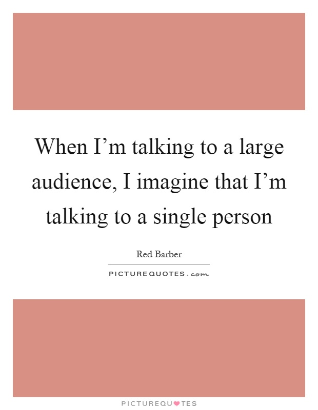 When I'm talking to a large audience, I imagine that I'm talking to a single person Picture Quote #1