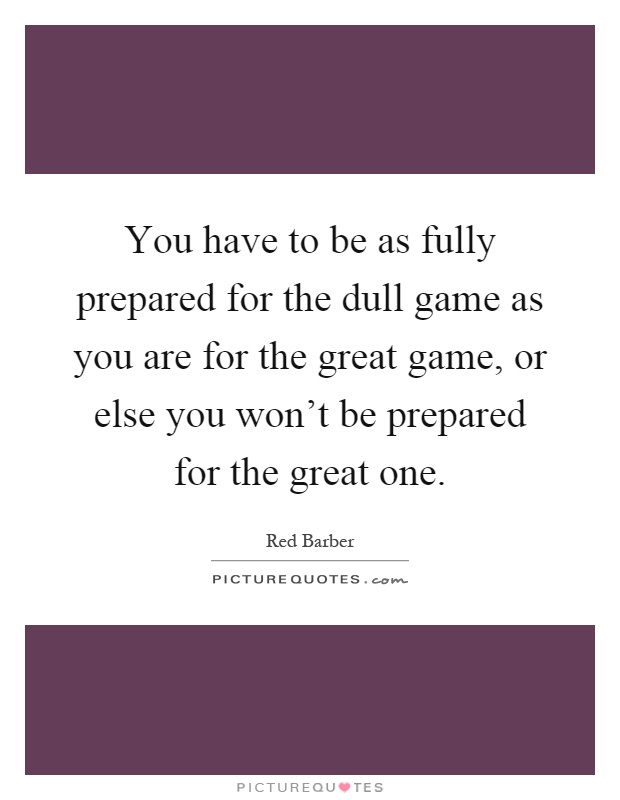 You have to be as fully prepared for the dull game as you are for the great game, or else you won't be prepared for the great one Picture Quote #1