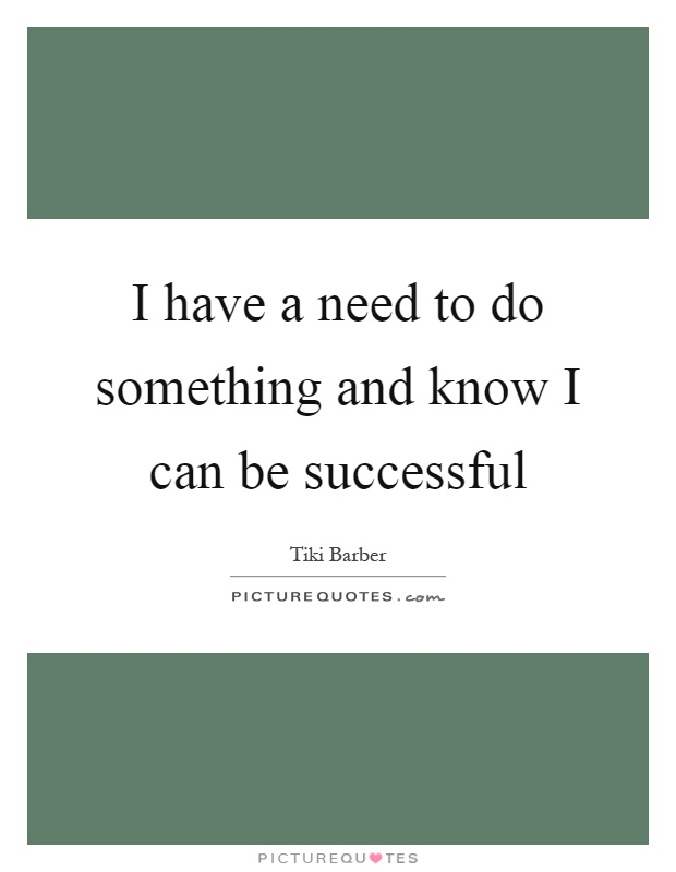 I have a need to do something and know I can be successful Picture Quote #1