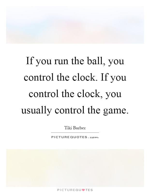 If you run the ball, you control the clock. If you control the clock, you usually control the game Picture Quote #1