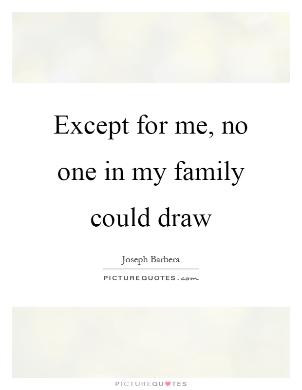 Except for me, no one in my family could draw Picture Quote #1