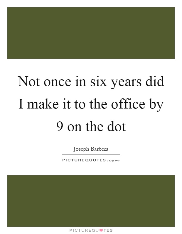 Not once in six years did I make it to the office by 9 on the dot Picture Quote #1