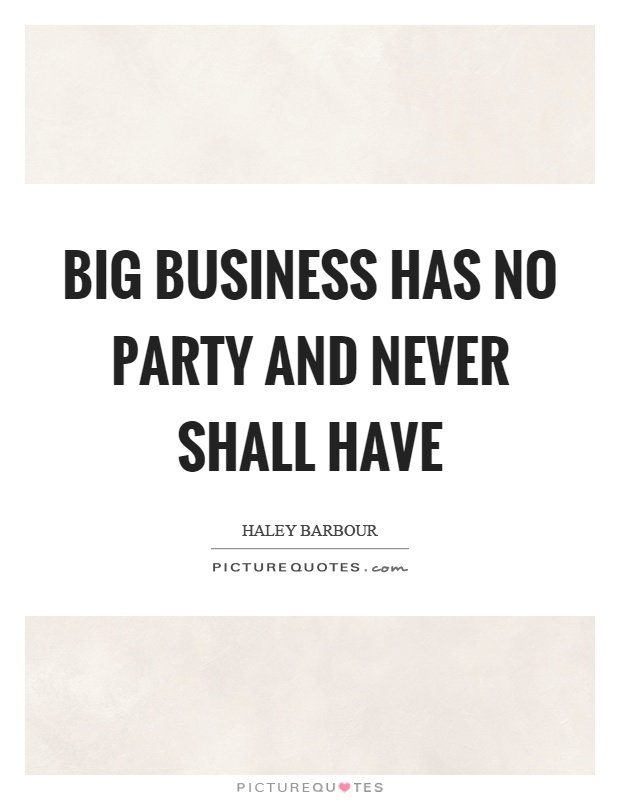 Big business has no party and never shall have Picture Quote #1
