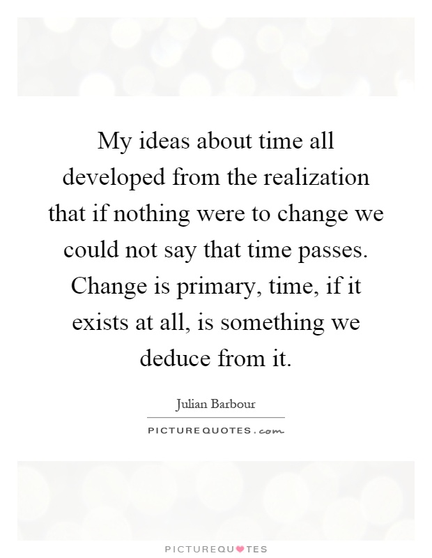 My ideas about time all developed from the realization that if nothing were to change we could not say that time passes. Change is primary, time, if it exists at all, is something we deduce from it Picture Quote #1