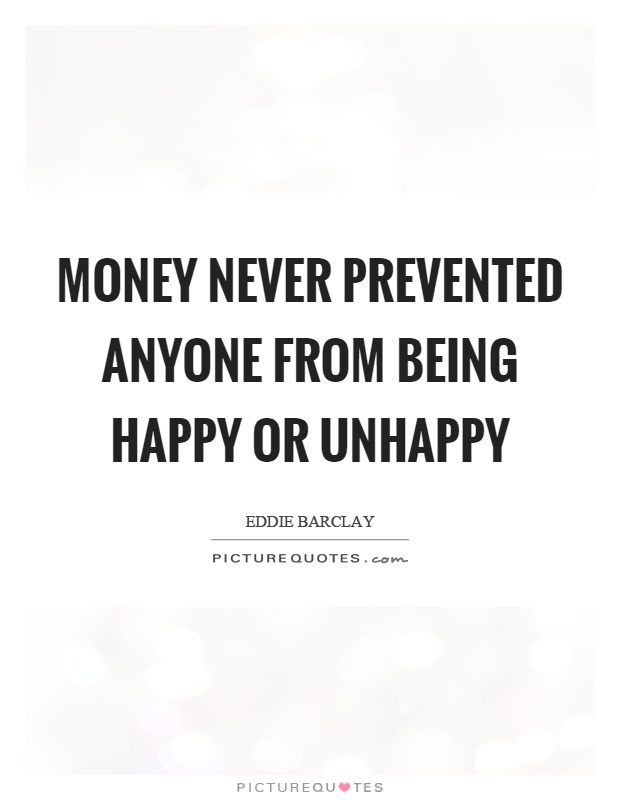 Money never prevented anyone from being happy or unhappy Picture Quote #1