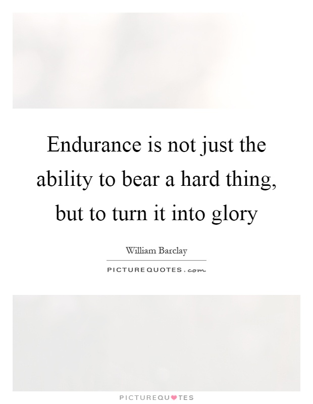 Endurance is not just the ability to bear a hard thing, but to turn it into glory Picture Quote #1