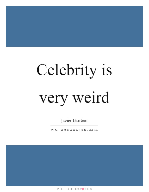 Celebrity is very weird Picture Quote #1