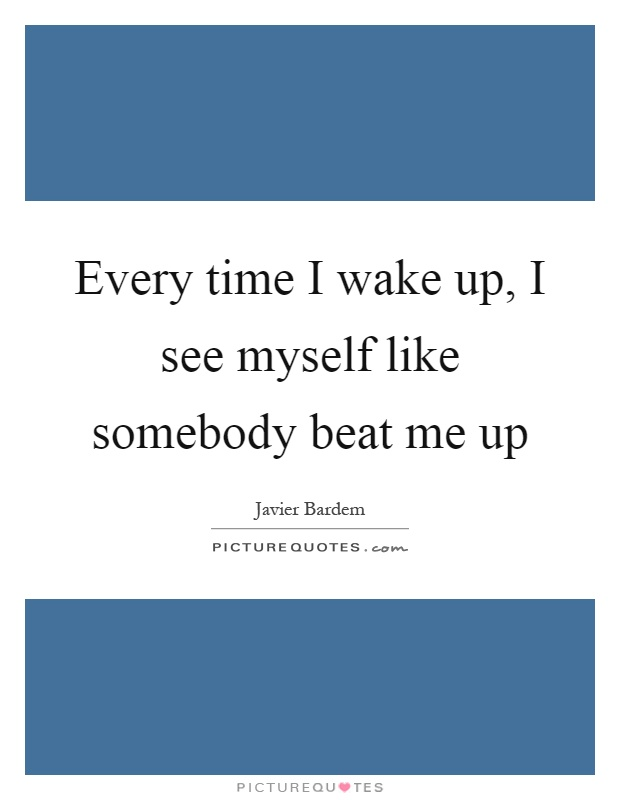 Every time I wake up, I see myself like somebody beat me up Picture Quote #1