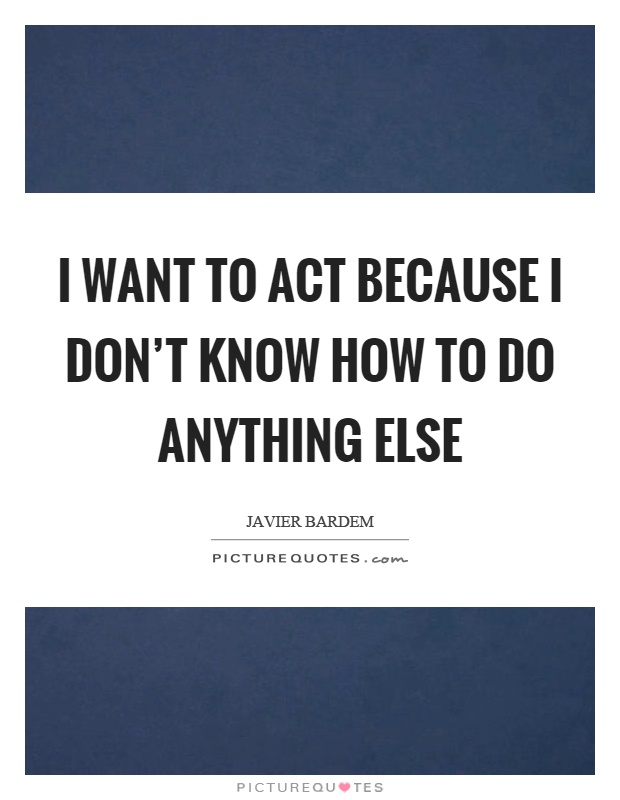 I want to act because I don't know how to do anything else Picture Quote #1