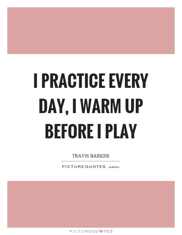 I practice every day, I warm up before I play Picture Quote #1