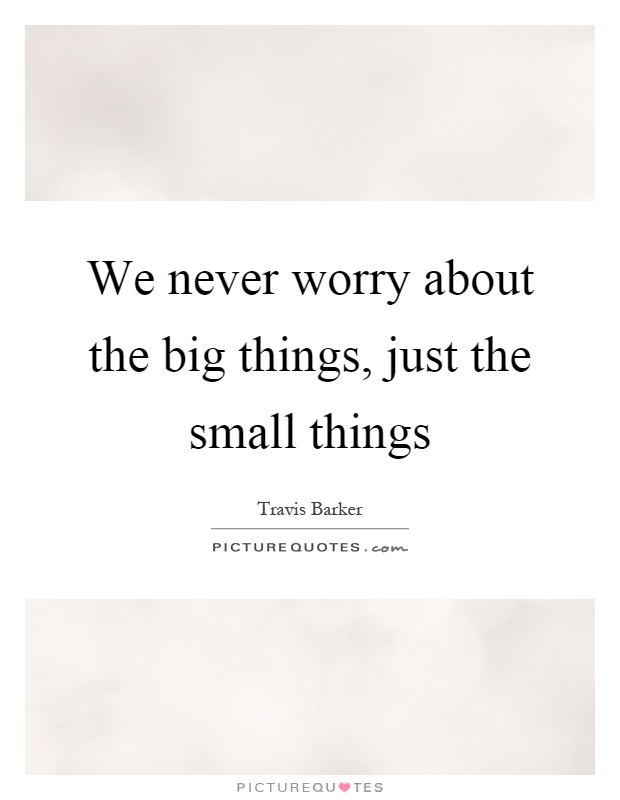 We never worry about the big things, just the small things Picture Quote #1