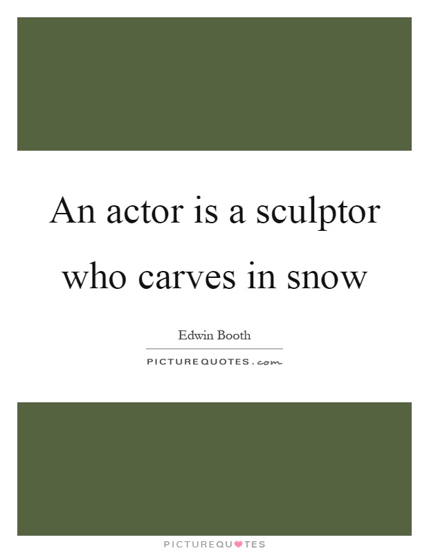 An actor is a sculptor who carves in snow Picture Quote #1
