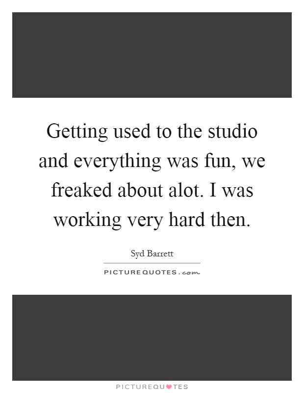 Getting used to the studio and everything was fun, we freaked about alot. I was working very hard then Picture Quote #1