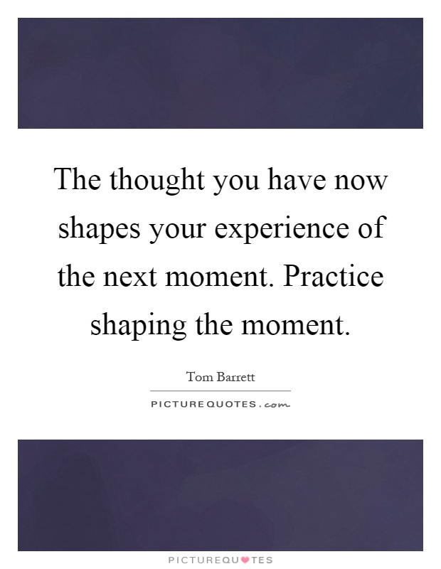 The thought you have now shapes your experience of the next moment. Practice shaping the moment Picture Quote #1