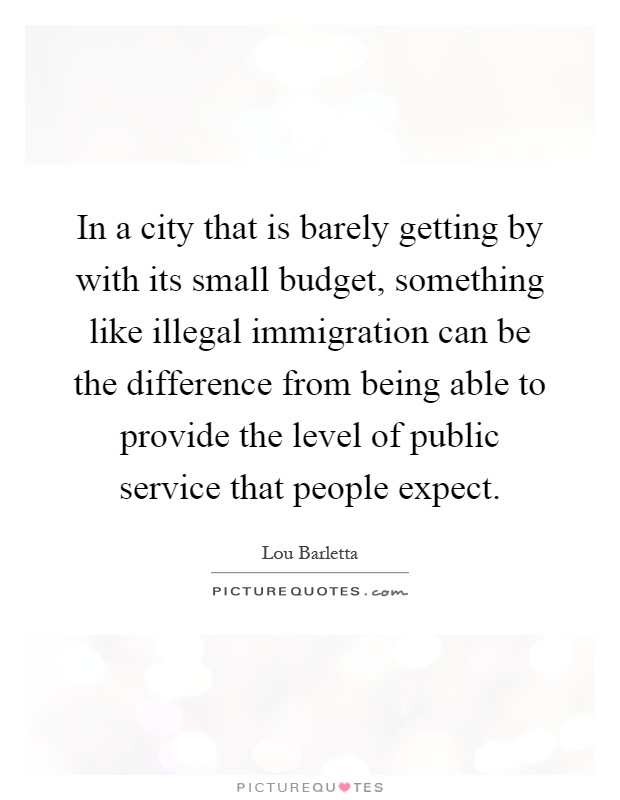 In a city that is barely getting by with its small budget, something like illegal immigration can be the difference from being able to provide the level of public service that people expect Picture Quote #1