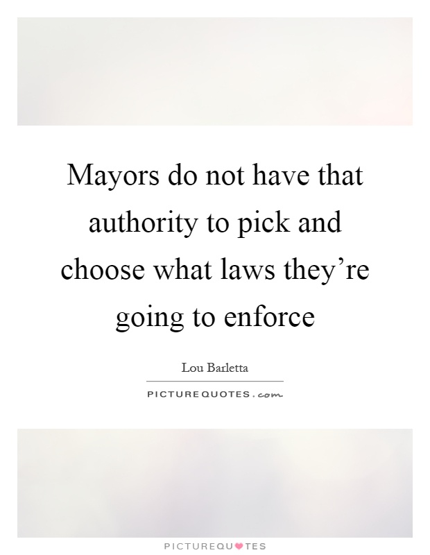 Mayors do not have that authority to pick and choose what laws they're going to enforce Picture Quote #1
