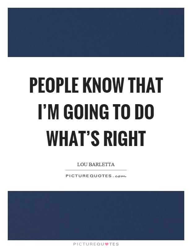People know that I'm going to do what's right Picture Quote #1