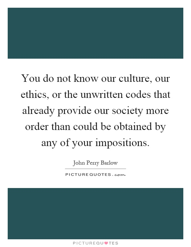 You do not know our culture, our ethics, or the unwritten codes that already provide our society more order than could be obtained by any of your impositions Picture Quote #1