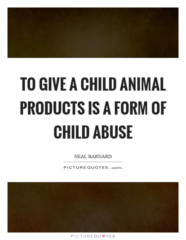 To give a child animal products is a form of child abuse Picture Quote #1