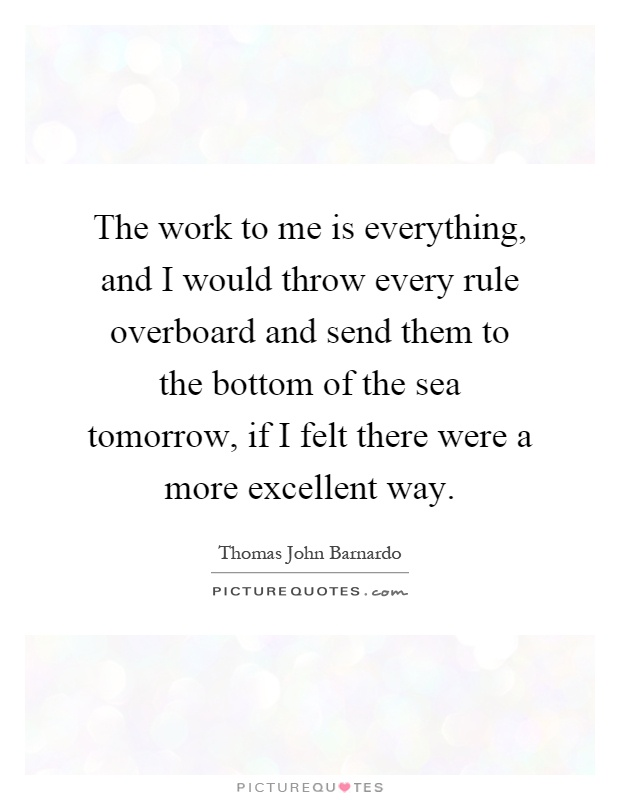 The work to me is everything, and I would throw every rule overboard and send them to the bottom of the sea tomorrow, if I felt there were a more excellent way Picture Quote #1
