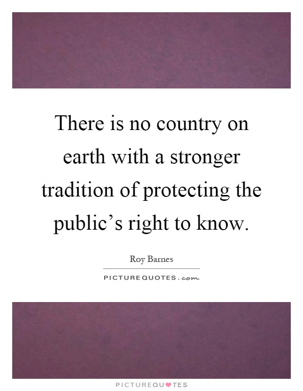 There is no country on earth with a stronger tradition of protecting the public's right to know Picture Quote #1