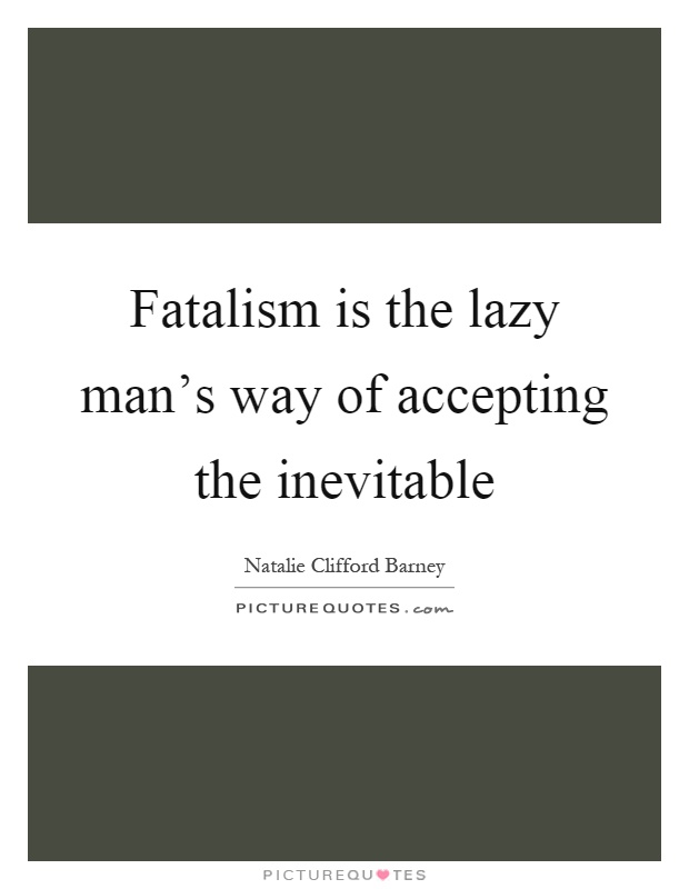 Fatalism is the lazy man's way of accepting the inevitable Picture Quote #1