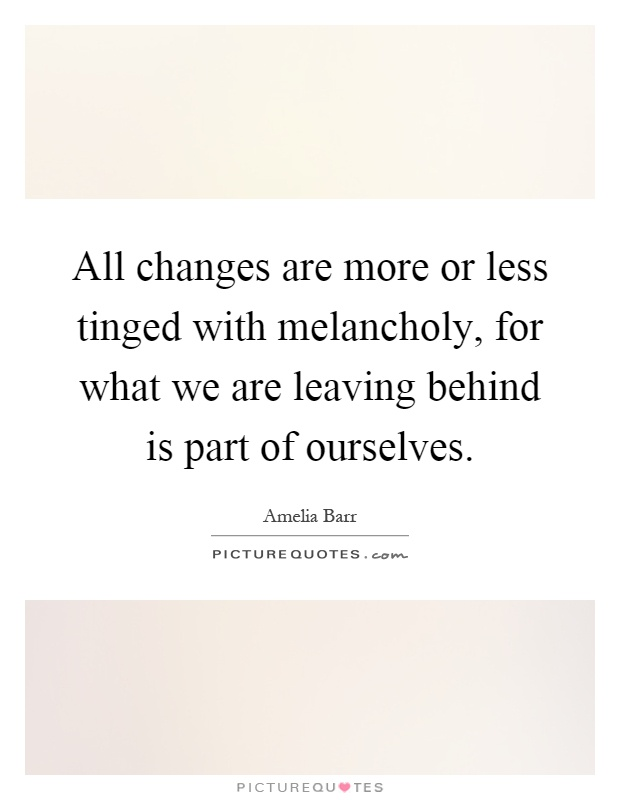 All changes are more or less tinged with melancholy, for what we are leaving behind is part of ourselves Picture Quote #1