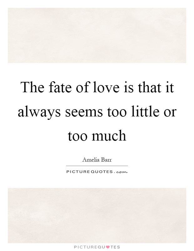 The fate of love is that it always seems too little or too much Picture Quote #1