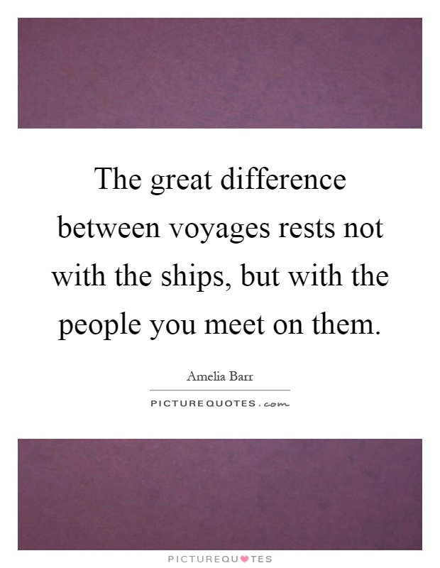 The great difference between voyages rests not with the ships, but with the people you meet on them Picture Quote #1